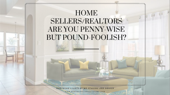 Home Sellers/Realtors- Are you Penny Wise but Pound Foolish?