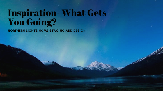 Inspiration- What gets you going! Why I am a Home Stager and Designer.