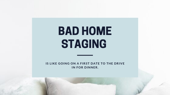 Bad Home Staging is like going on a first date to the drive in for dinner