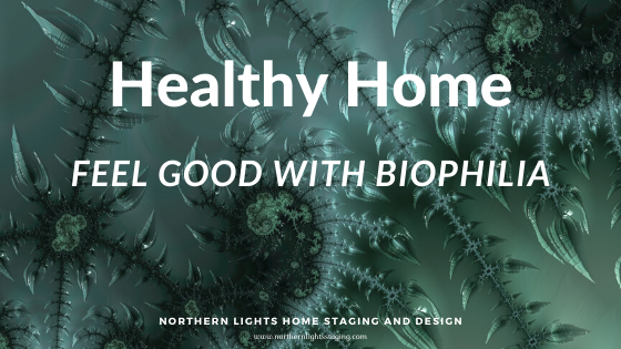 Healthy Home- Feel Good with Biophilia by Northern Lights Home Staging and Design