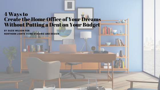 4 Ways to Create the Home Office of Your Dreams Without Putting a Dent on Your Budget. By Suzie Wilson for Northern Lights Home Staging and Design.