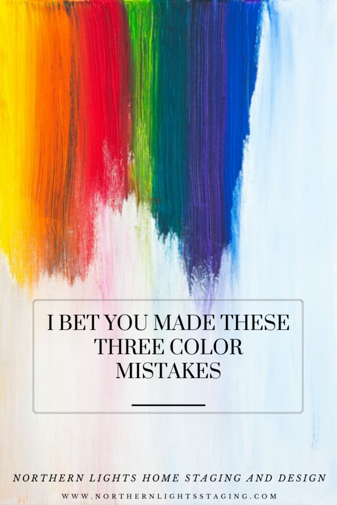 I Bet You Made these Three Color Mistakes. Get your colors right the first time with the help of a certified color strategist. Northern Lights Home Staging and Design