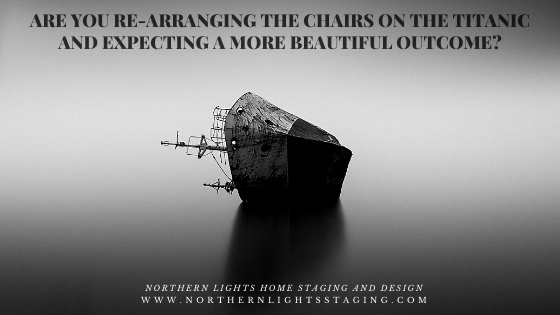 Are you rearranging chairs on the Titanic and expecting a more beautiful outcome?