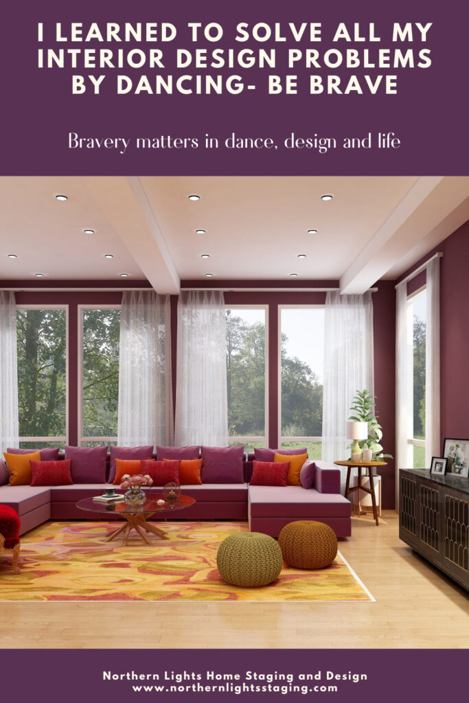 I learned to solve all my Interior Design Problems by Dancing- Be Brave