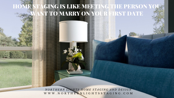 Home Staging is Like Meeting the Person you Want to Marry on Your First Date
